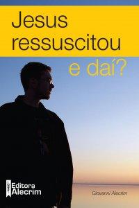 Jesus ressuscitou, e daí?