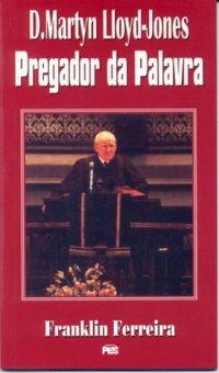 D. MARTYN LLOYD-JONES - Pregador da Palavra