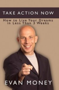 Take Action Now: How To Live Your Dreams in Less Than Three Weeks