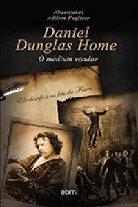 Daniel Dunglas Home - O Médium Voador