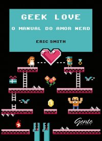 Geek Love – O manual do amor nerd, livro, capa, sinopse, onde comprar, barato, Eric Smith