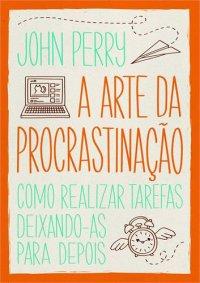 Resenha - A Arte da Procrastinação: Como realizar tarefas deixando-as para depois