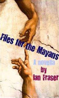 Flies for the Mayans (a novella) Ian Fraser